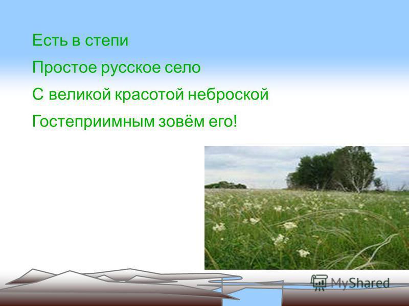 Есть в степи Простое русское село С великой красотой неброской Гостеприимным зовём его!