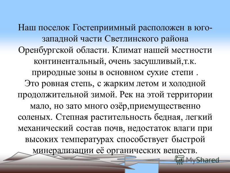 Наш поселок Гостеприимный расположен в юго- западной части Светлинского района Оренбургской области. Климат нашей местности континентальный, очень засушливый,т.к. природные зоны в основном сухие степи. Это ровная степь, с жарким летом и холодной прод
