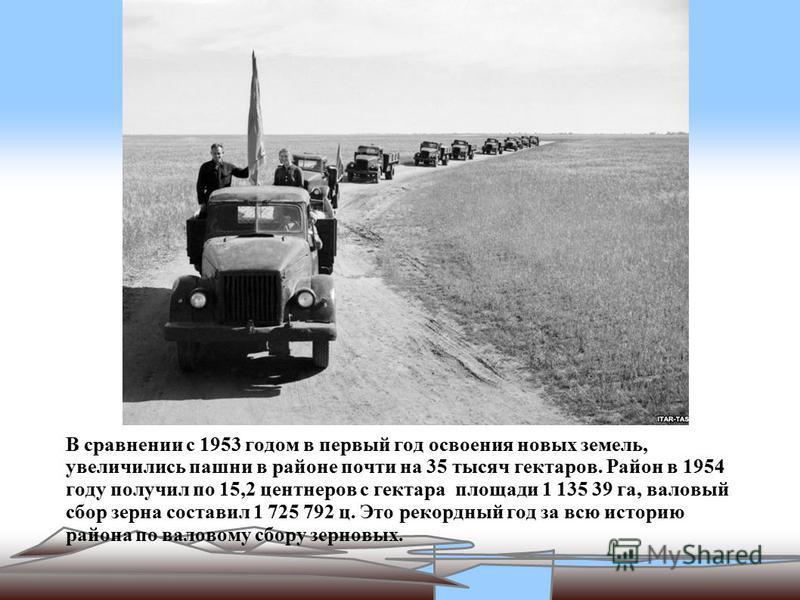 В сравнении с 1953 годом в первый год освоения новых земель, увеличились пашни в районе почти на 35 тысяч гектаров. Район в 1954 году получил по 15,2 центнеров с гектара площади 1 135 39 га, валовый сбор зерна составил 1 725 792 ц. Это рекордный год