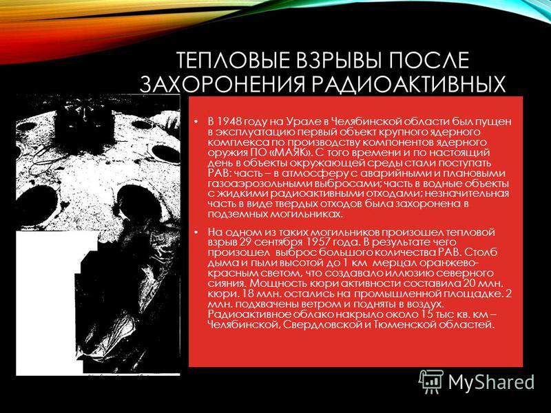 ТЕПЛОВЫЕ ВЗРЫВЫ ПОСЛЕ ЗАХОРОНЕНИЯ РАДИОАКТИВНЫХ ВЕЩЕСТВ В 1948 году на Урале в Челябинской области был пущен в эксплуатацию первый объект крупного ядерного комплекса по производству компонентов ядерного оружия ПО «МАЯК». С того времени и по настоящий