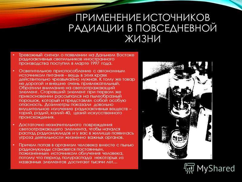 ПРИМЕНЕНИЕ ИСТОЧНИКОВ РАДИАЦИИ В ПОВСЕДНЕВНОЙ ЖИЗНИ Тревожный сигнал о появлении на Дальнем Востоке радиоактивных светильников иностранного производства поступил в марте 1997 года. Осветительное приспособление с автономным источником питания – вещь в