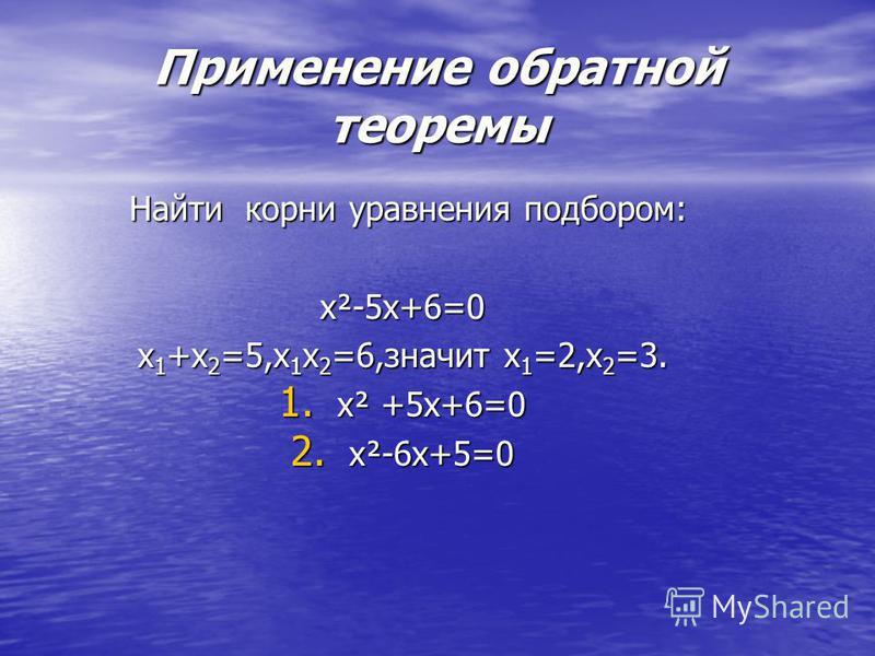 Применение обратной теоремы Найти корни уравнения подбором: Найти корни уравнения подбором: х²-5 х+6=0 х 1 +х 2 =5,х 1 х 2 =6,значит х 1 =2,х 2 =3. 1. х² +5 х+6=0 2. х²-6 х+5=0