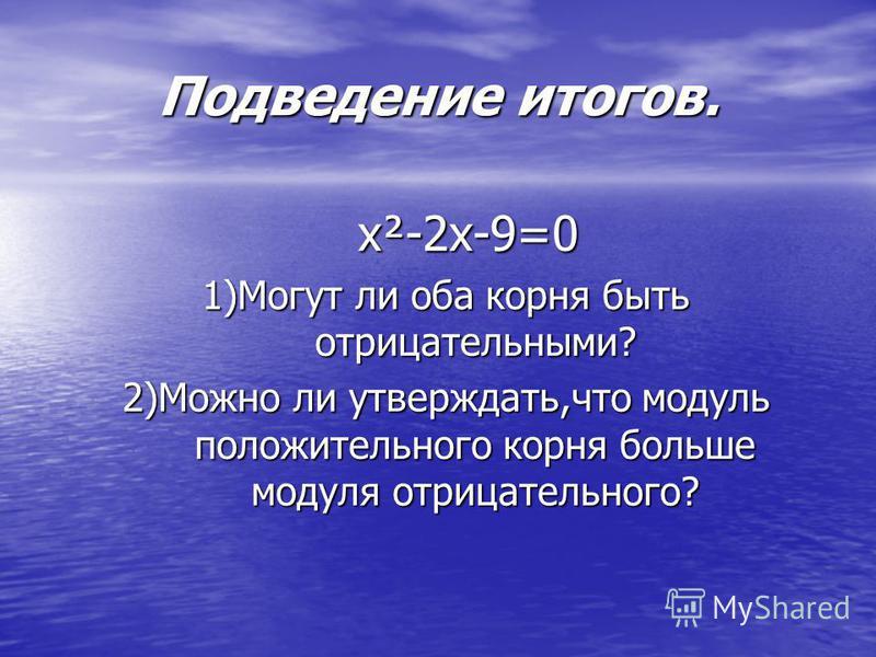 Подведение итогов. х²-2 х-9=0 1)Могут ли оба корня быть отрицательными? 2)Можно ли утверждать,что модуль положительного корня больше модуля отрицательного?
