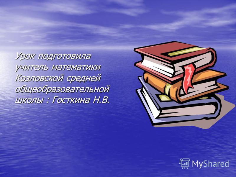 Урок подготовила учитель математики Козловской средней общеобразовательной школы : Госткина Н.В.