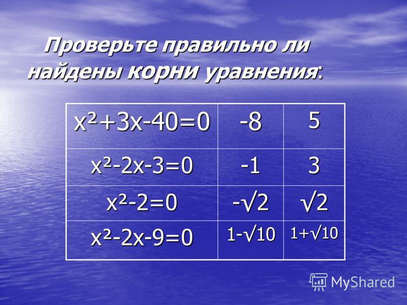 Проверьте правильно ли найдены корни уравнения : х²+3 х-40=0 -85 х²-2 х-3=0 3 х²-2=0 -2-2-2-22 х²-2 х-9=0 1-10 1+10