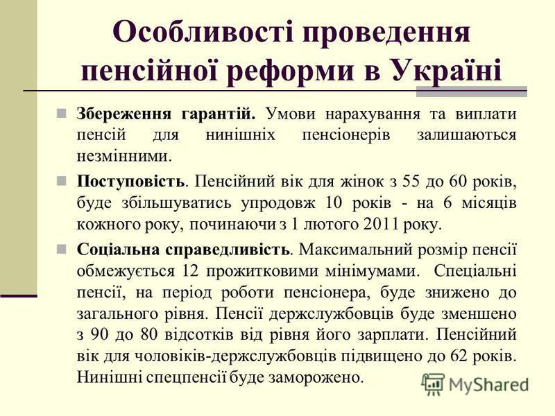 Особливості проведення пенсійної реформи в Україні Збереження гарантій. Умови нарахування та виплати пенсій для нинішніх пенсіонерів залишаються незмінними. Поступовість. Пенсійний вік для жінок з 55 до 60 років, буде збільшуватись упродовж 10 років