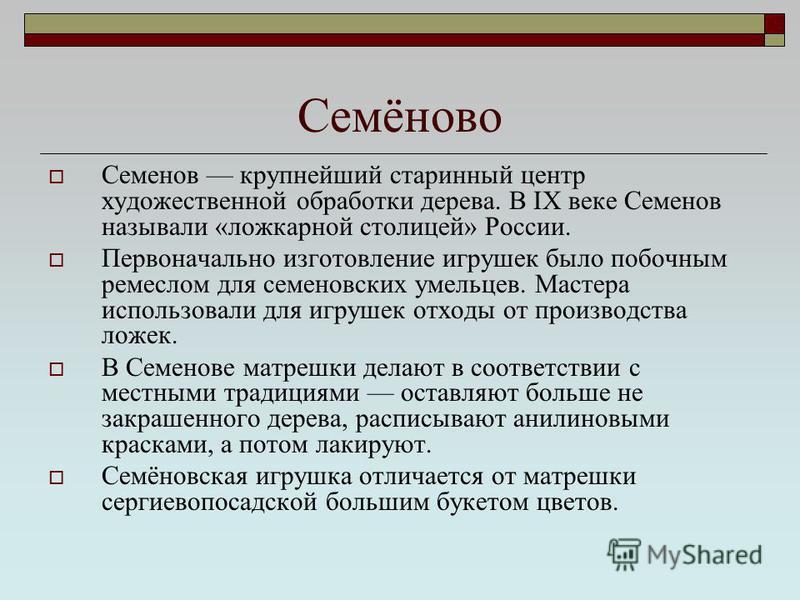 Семенов крупнейший старинный центр художественной обработки дерева. В IX веке Семенов называли «ложкарной столицей» России. Первоначально изготовление игрушек было побочным ремеслом для семеновских умельцев. Мастера использовали для игрушек отходы от