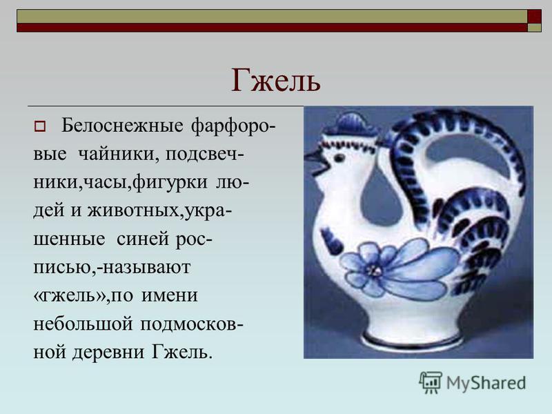 Гжель Белоснежные фарфоровые чайники, подсвечники,часы,фигурки людей и животных,украшенные синей росписью,-называют «гжель»,по имени небольшой подмосковной деревни Гжель.