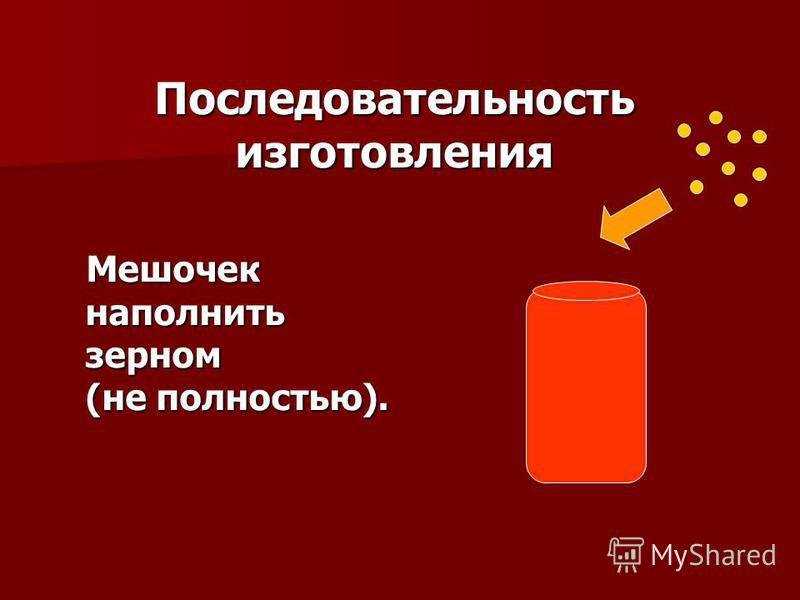 Последовательность изготовления Мешочек наполнить зерном (не полностью). Мешочек наполнить зерном (не полностью).