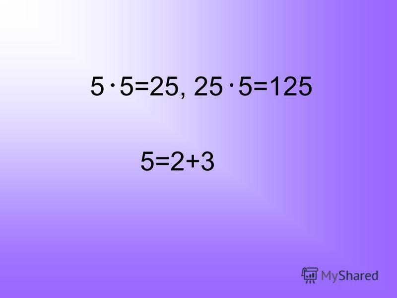 5 5=25, 25 5=125 5=2+3