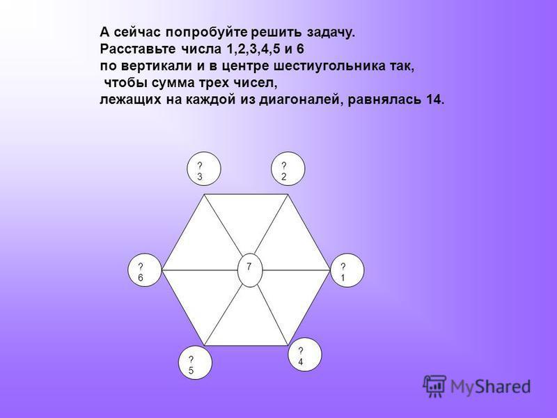 А сейчас попробуйте решить задачу. Расставьте числа 1,2,3,4,5 и 6 по вертикали и в центре шестиугольника так, чтобы сумма трех чисел, лежащих на каждой из диагоналей, равнялась 14. 7 ?3?3 ?2?2 ?1?1 ?4?4 ?5?5 ?6?6