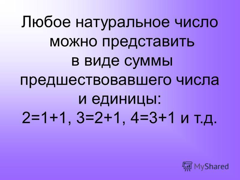 Любое натуральное число можно представить в виде суммы предшествовавшего числа и единицы: 2=1+1, 3=2+1, 4=3+1 и т.д.
