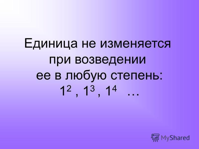 Единица не изменяется при возведении ее в любую степень: 1 2, 1 3, 1 4 …