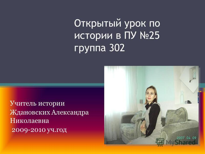 Открытый урок по истории в ПУ 25 группа 302 Учитель истории Ждановских Александра Николаевна 2009-2010 уч.год