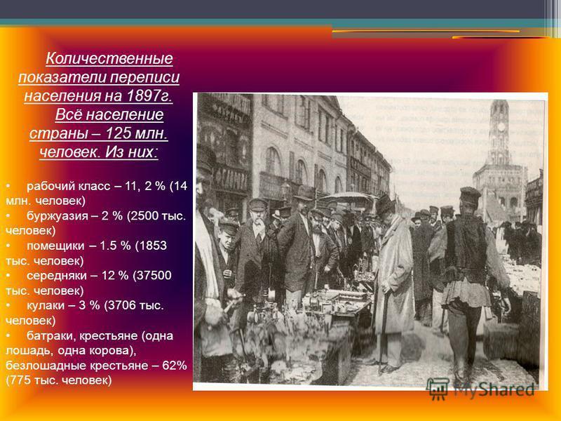 Количественные показатели переписи населения на 1897 г. Всё население страны – 125 млн. человек. Из них: рабочий класс – 11, 2 % (14 млн. человек) буржуазия – 2 % (2500 тыс. человек) помещики – 1.5 % (1853 тыс. человек) середняки – 12 % (37500 тыс. ч