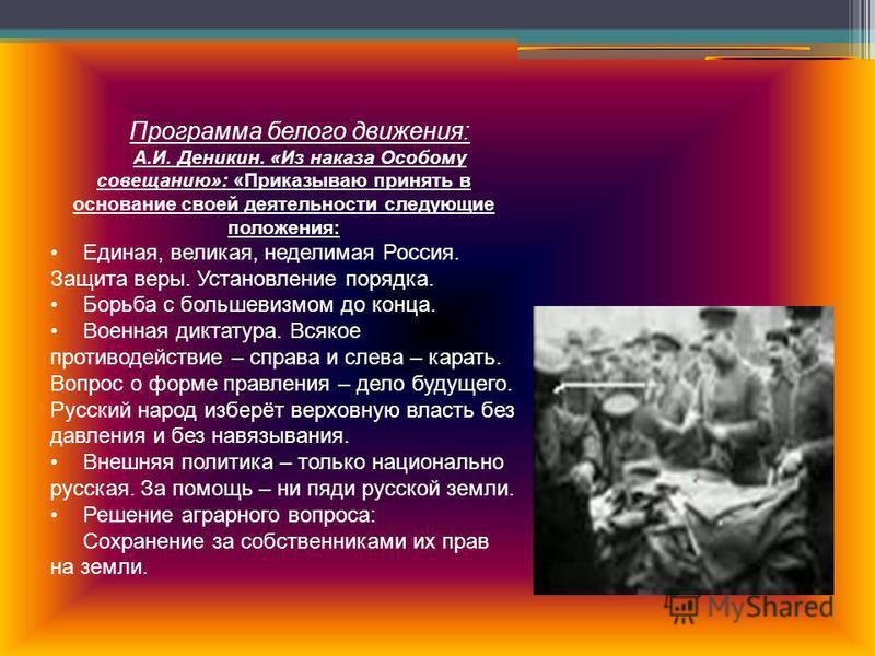 Программа белого движения: А.И. Деникин. «Из наказа Особому совещанию»: «Приказываю принять в основание своей деятельности следующие положения: Единая, великая, неделимая Россия. Защита веры. Установление порядка. Борьба с большевизмом до конца. Воен