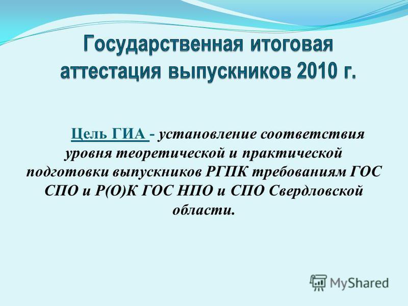 Цель ГИА - установление соответствия уровня теоретической и практической подготовки выпускников РГПК требованиям ГОС СПО и Р(О)К ГОС НПО и СПО Свердловской области.
