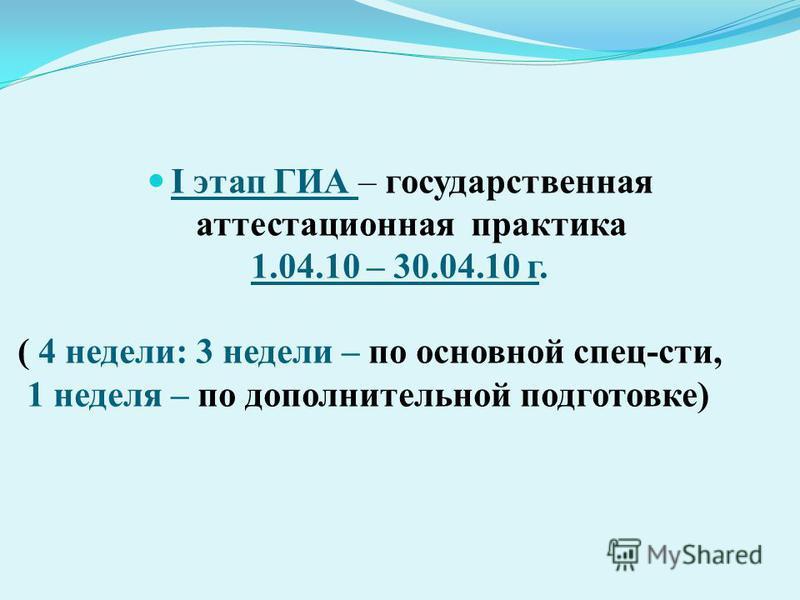 I этап ГИА – государственная аттестационная практика 1.04.10 – 30.04.10 г. ( 4 недели: 3 недели – по основной спец-сти, 1 неделя – по дополнительной подготовке)