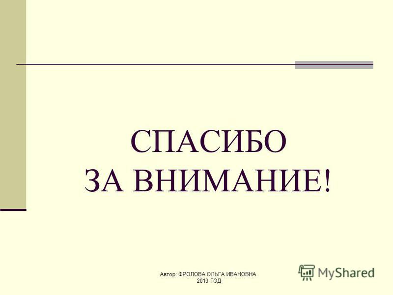 Автор: ФРОЛОВА ОЛЬГА ИВАНОВНА 2013 ГОД СПАСИБО ЗА ВНИМАНИЕ!