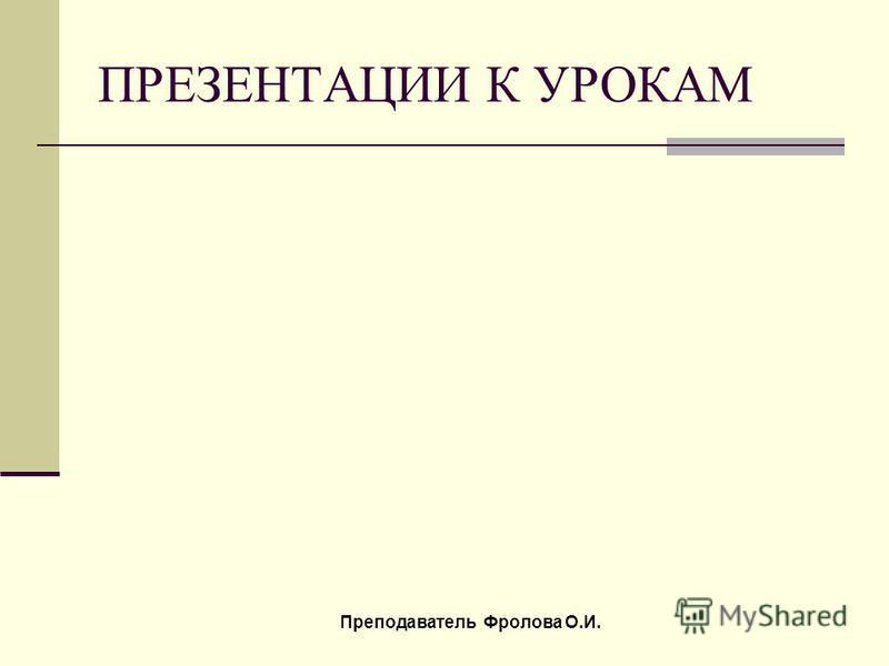 ПРЕЗЕНТАЦИИ К УРОКАМ Преподаватель Фролова О.И.