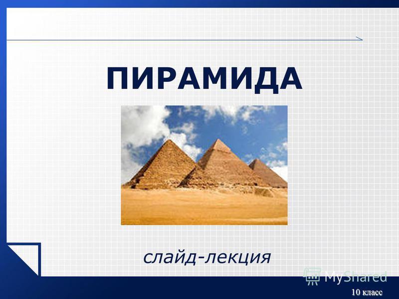 10 класс ПИРАМИДА слайд-лекция