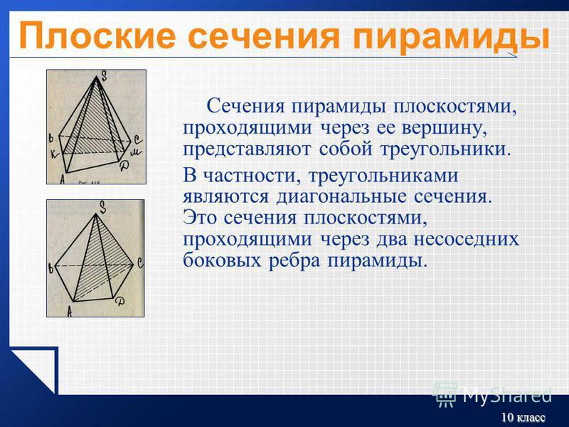 10 класс Плоские сечения пирамиды Сечения пирамиды плоскостями, проходящими через ее вершину, представляют собой треугольники. В частности, треугольниками являются диагональные сечения. Это сечения плоскостями, проходящими через два не соседних боков
