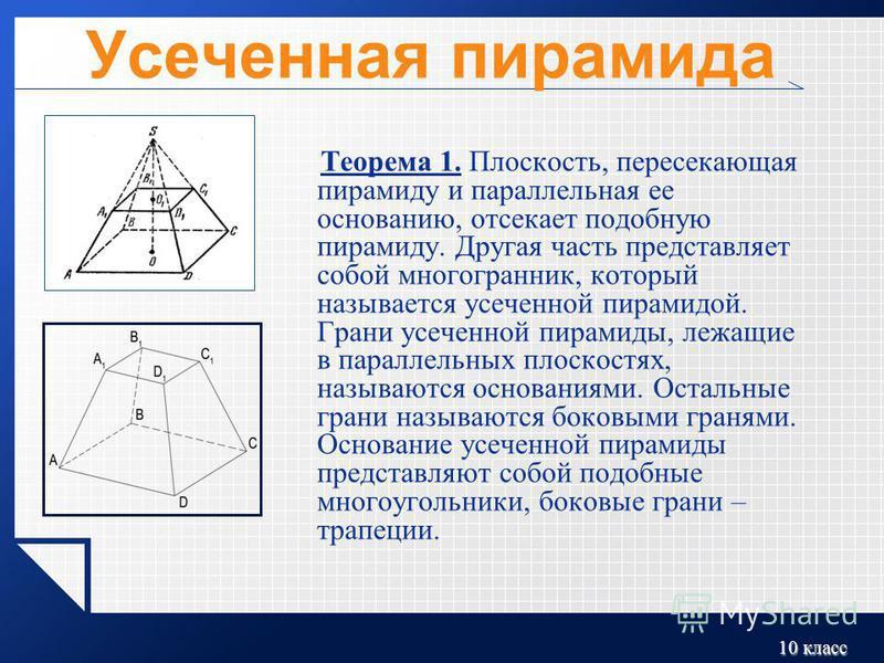 10 класс Усеченная пирамида Теорема 1. Плоскость, пересекающая пирамиду и параллельная ее основанию, отсекает подобную пирамиду. Другая часть представляет собой многогранник, который называется усеченной пирамидой. Грани усеченной пирамиды, лежащие в
