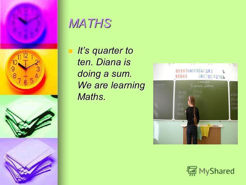 MATHS Its quarter to ten. Diana is doing a sum. We are learning Maths. Its quarter to ten. Diana is doing a sum. We are learning Maths.