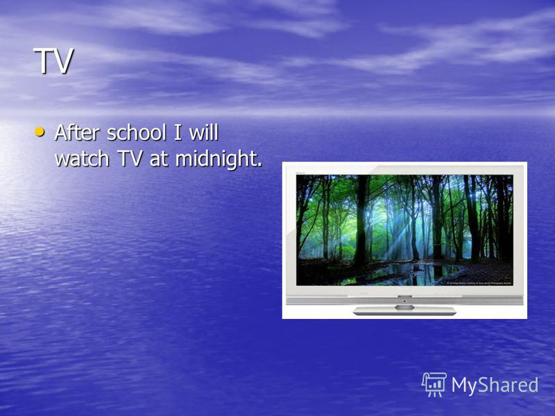 TV After school I will watch TV at midnight. After school I will watch TV at midnight.