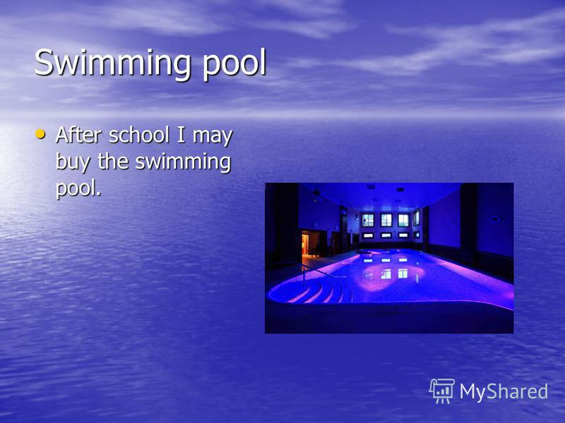 Swimming pool After school I may buy the swimming pool. After school I may buy the swimming pool.