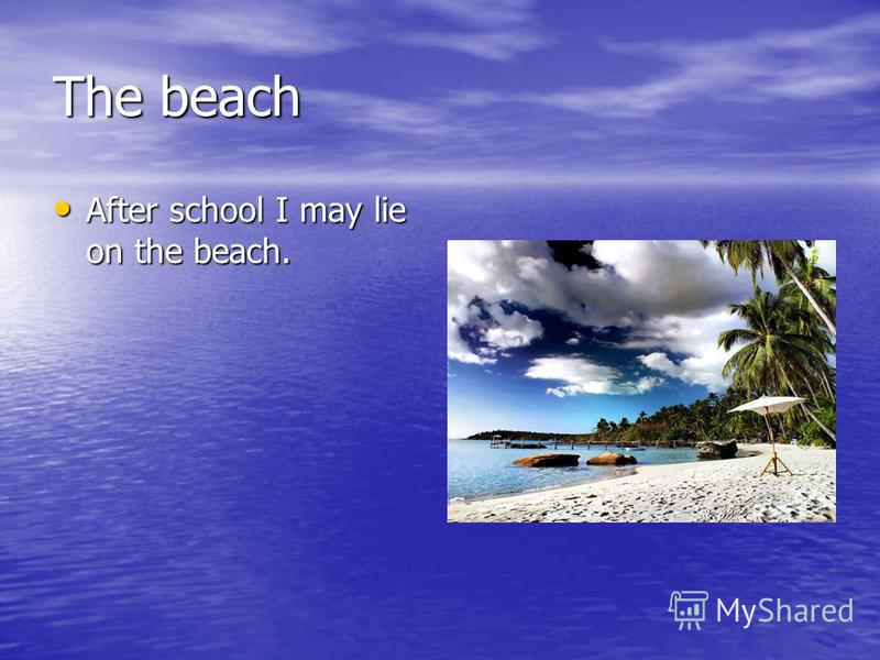The beach After school I may lie on the beach. After school I may lie on the beach.