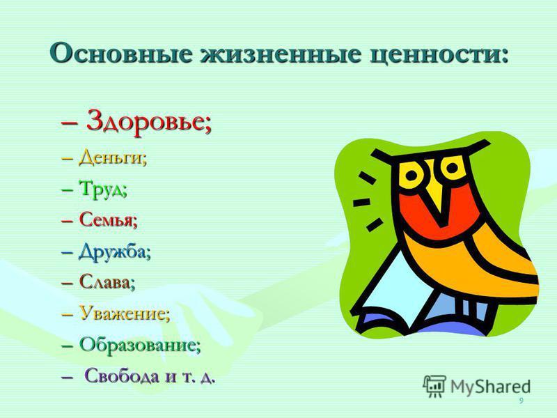9 Основные жизненные ценности: – Здоровье; –Деньги; –Труд; –Семья; –Дружба; –Слава; –Уважение; –Образование; – Свобода и т. д.