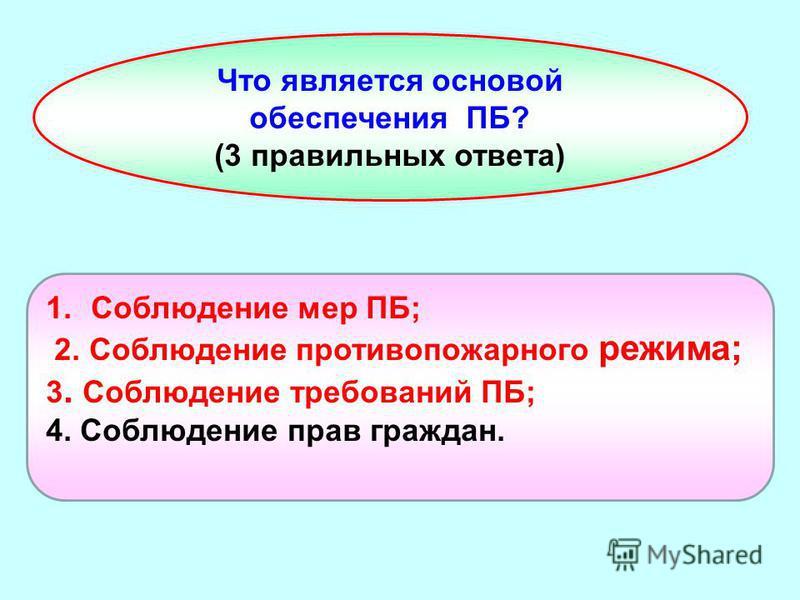 Что является основой обеспечения ПБ? (3 правильных ответа) 1. Соблюдение мер ПБ; 2. Соблюдение противопожарного режима; 3. Соблюдение требований ПБ; 4. Соблюдение прав граждан.