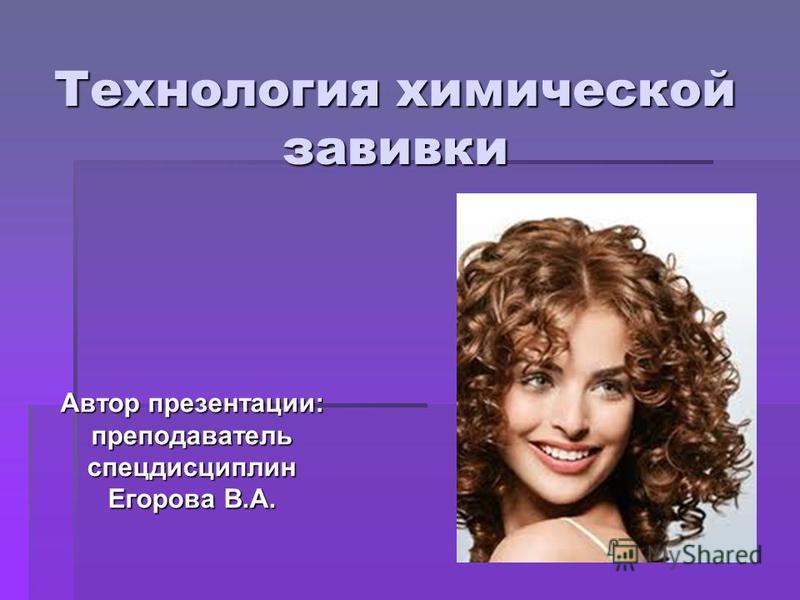 Технология химической завивки Автор презентации: преподаватель спецдисциплин Егорова В.А.