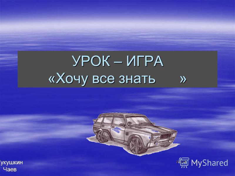 УРОК – ИГРА «Хочу все знать » Кукушкин Чаев