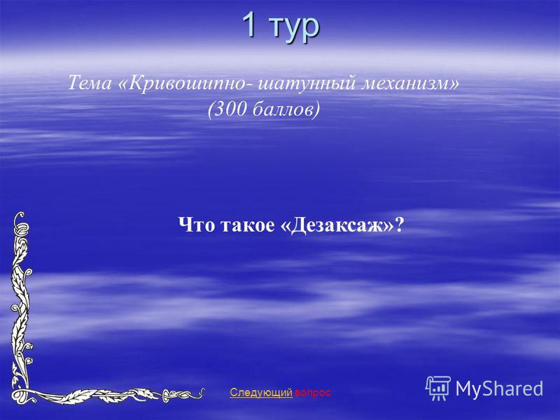 1 тур Тема «Кривошипно- шатунный механизм» (300 баллов) Следующий Следующий вопрос Что такое «Дезаксаж»?