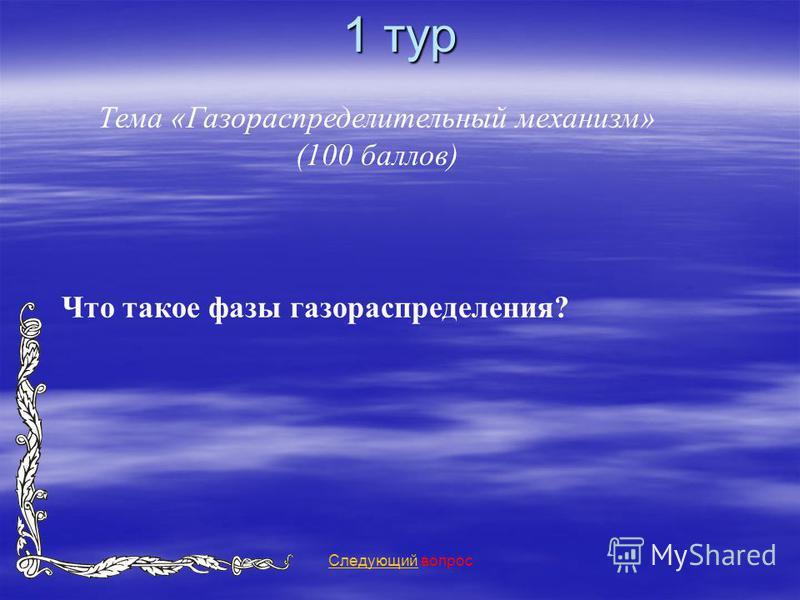 1 тур Тема «Газораспределительный механизм» (100 баллов) Следующий Следующий вопрос Что такое фазы газораспределения?