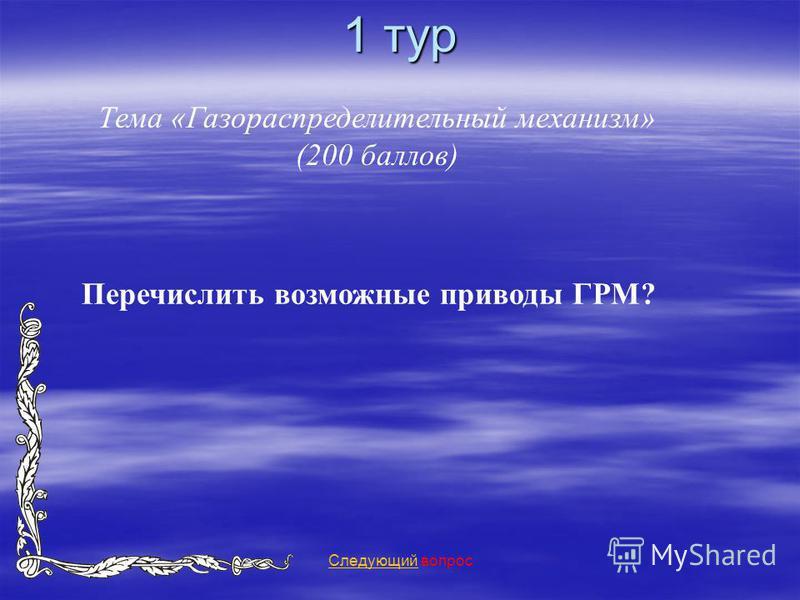 1 тур Тема «Газораспределительный механизм» (200 баллов) Следующий Следующий вопрос Перечислить возможные приводы ГРМ?