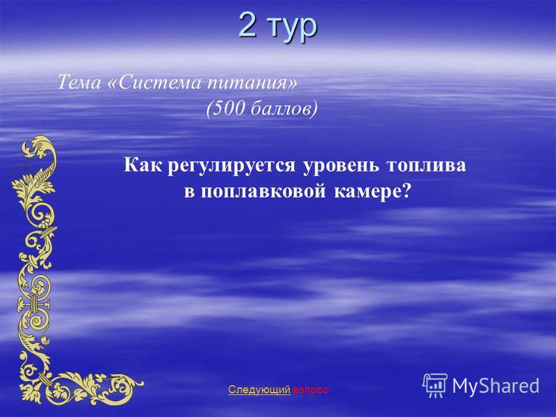 2 тур Тема «Система питания» (500 баллов) Следующий Следующий вопрос Как регулируется уровень топлива в поплавковой камере?