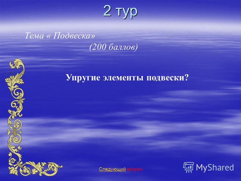 2 тур Тема « Подвеска» (200 баллов) Следующий Следующий вопрос Упругие элементы подвески?