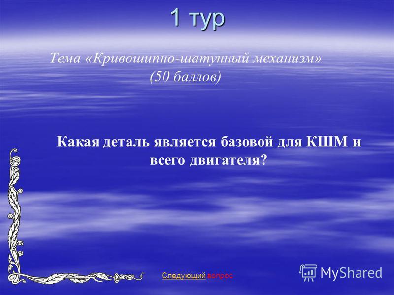 1 тур Тема «Кривошипно-шатунный механизм» (50 баллов) Следующий Следующий вопрос Какая деталь является базовой для КШМ и всего двигателя?