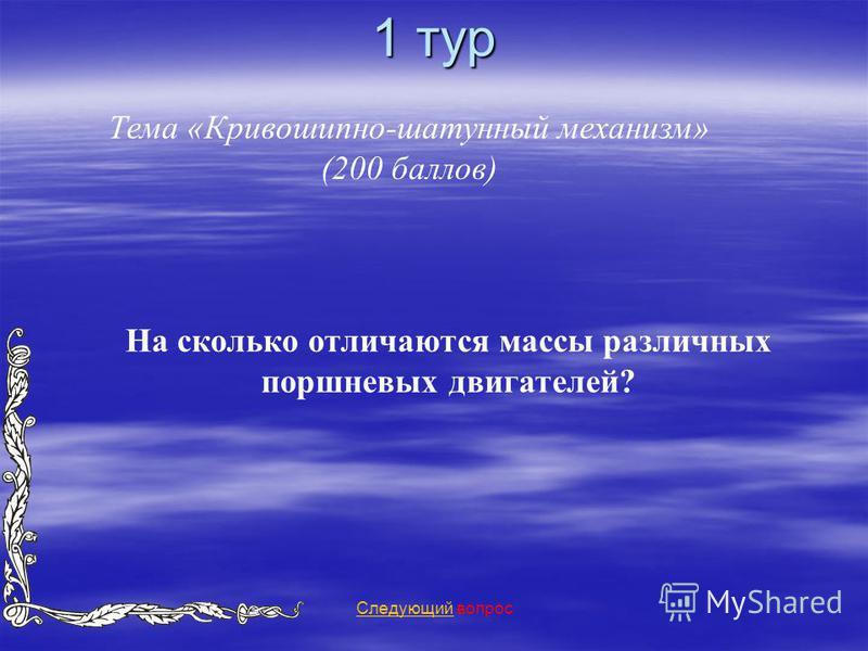 1 тур Тема «Кривошипно-шатунный механизм» (200 баллов) Следующий Следующий вопрос На сколько отличаются массы различных поршневых двигателей?