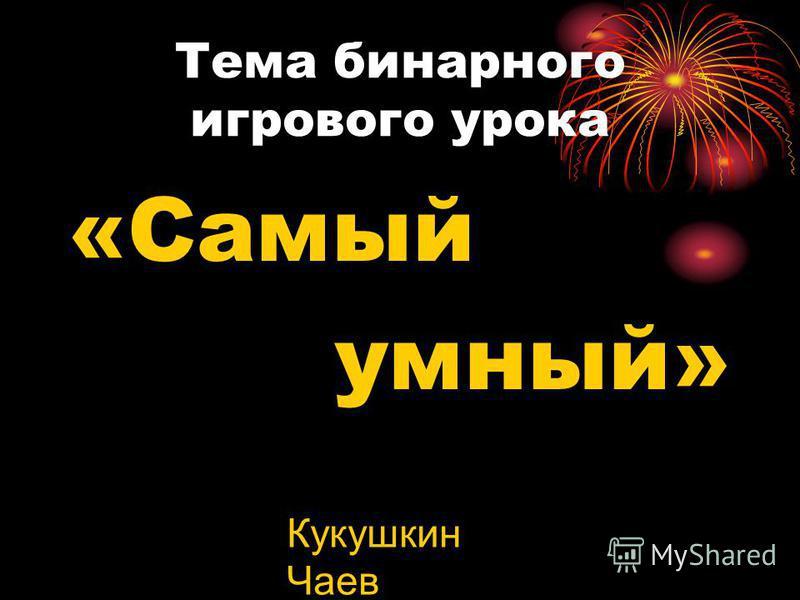 Тема бинарного игрового урока «Самый умный» Кукушкин Чаев