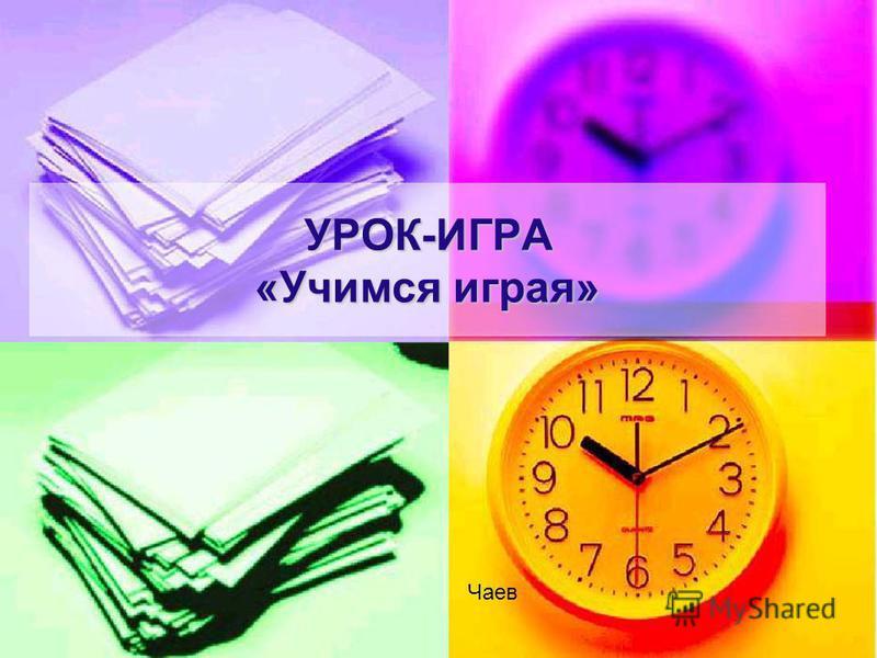 УРОК-ИГРА «Учимся играя» Чаев