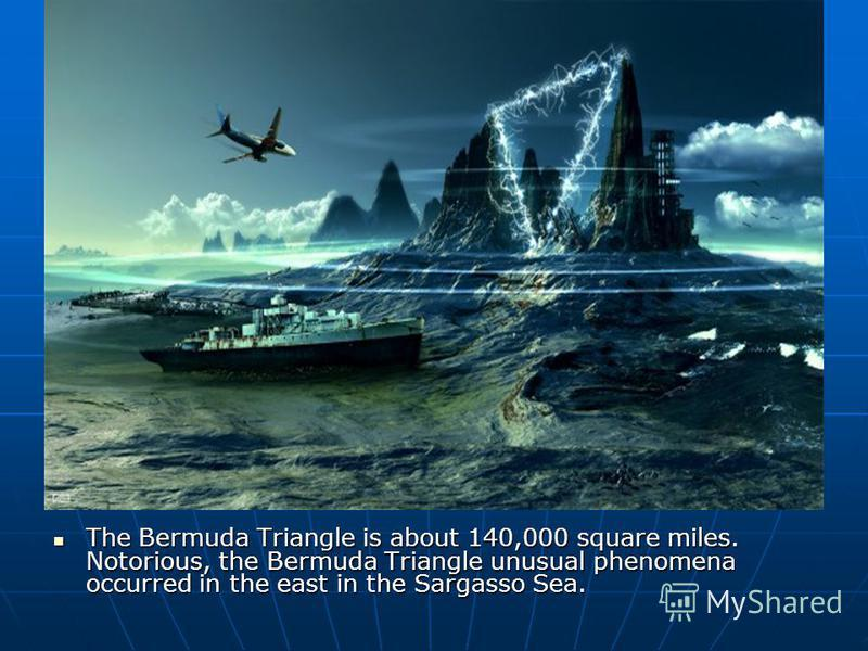 The Bermuda Triangle is about 140,000 square miles. Notorious, the Bermuda Triangle unusual phenomena occurred in the east in the Sargasso Sea. The Bermuda Triangle is about 140,000 square miles. Notorious, the Bermuda Triangle unusual phenomena occu