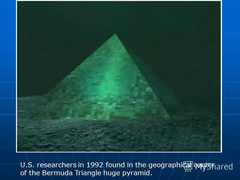 U.S. researchers in 1992 found in the geographical center of the Bermuda Triangle huge pyramid.
