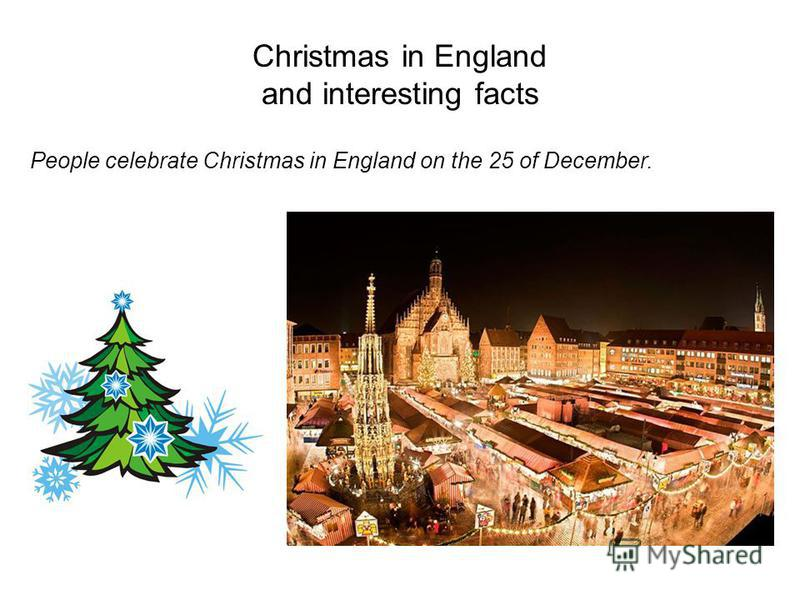Christmas in England and interesting facts People celebrate Christmas in England on the 25 of December.