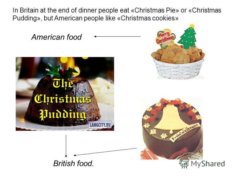 In Britain at the end of dinner people eat «Christmas Pie» or «Christmas Pudding», but American people like «Christmas cookies» British food. American food