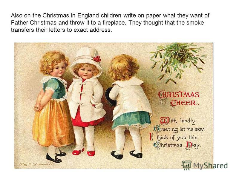 Also on the Christmas in England children write on paper what they want of Father Christmas and throw it to a fireplace. They thought that the smoke transfers their letters to exact address.