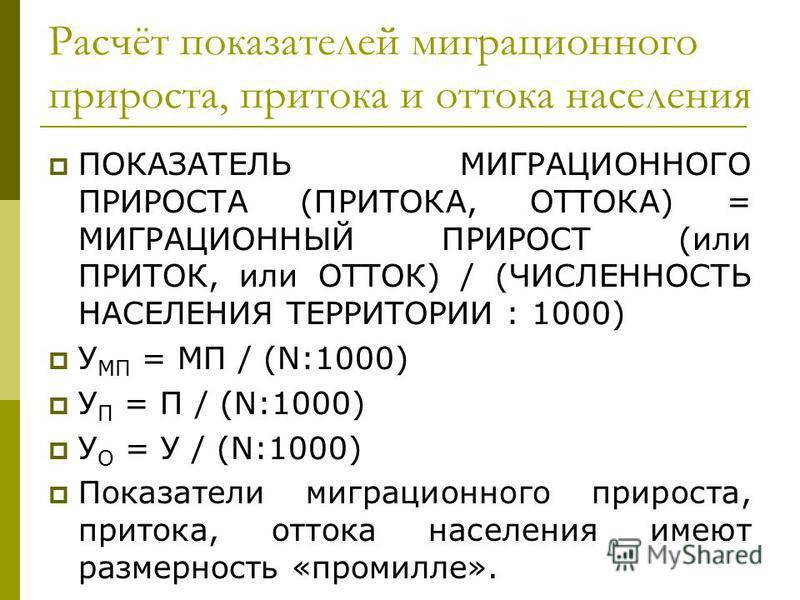 Расчёт показателей миграционного прироста, притока и оттока населения ПОКАЗАТЕЛЬ МИГРАЦИОННОГО ПРИРОСТА (ПРИТОКА, ОТТОКА) = МИГРАЦИОННЫЙ ПРИРОСТ (или ПРИТОК, или ОТТОК) / (ЧИСЛЕННОСТЬ НАСЕЛЕНИЯ ТЕРРИТОРИИ : 1000) У МП = МП / (N:1000) У П = П / (N:100